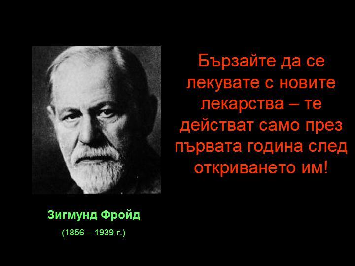 Зигмунд Фройд Бързайте да се лекувате с новите лекарства – те действат само през първата година след откриването им!